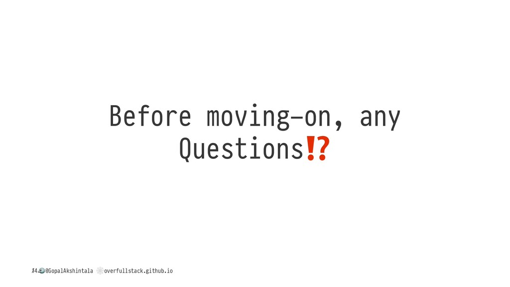 Before moving-on, any Questions / ! @GopalAkshi...