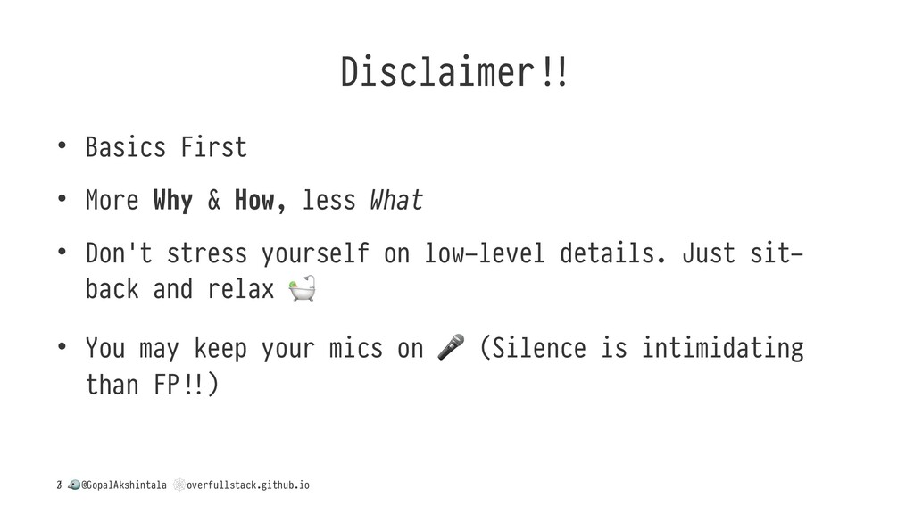 Disclaimer* • Basics First • More Why & How, le...