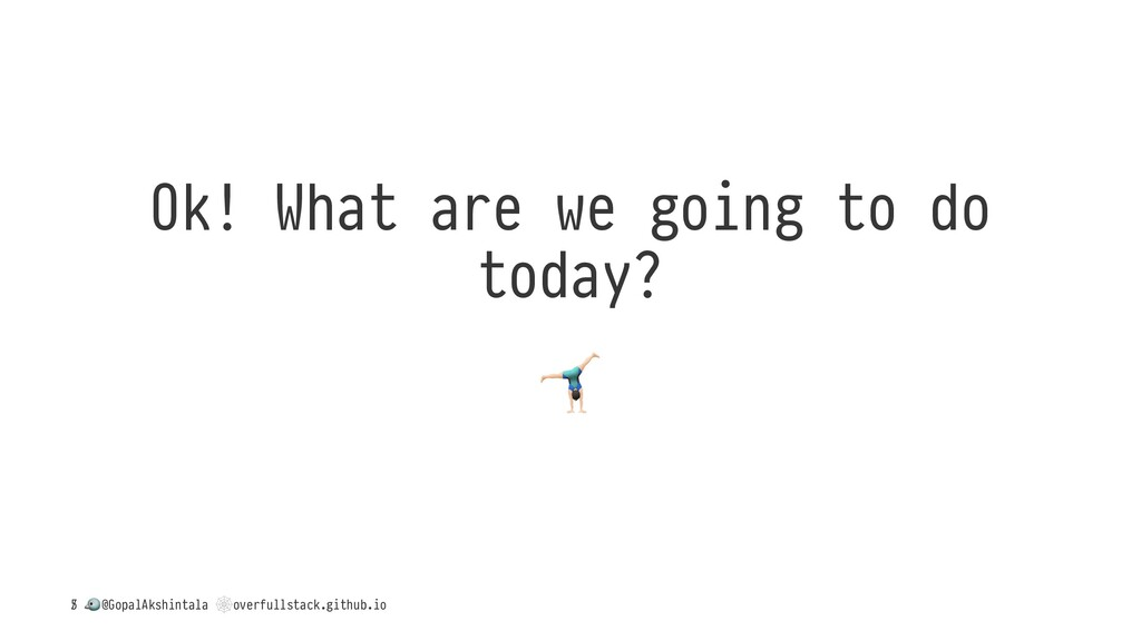 Ok! What are we going to do today? ! / ! @Gopal...