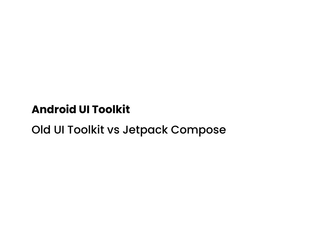 Android UI Toolkit Old UI Toolkit vs Jetpack Co...