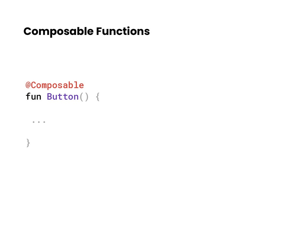 Composable Functions @Composable fun Button() {...
