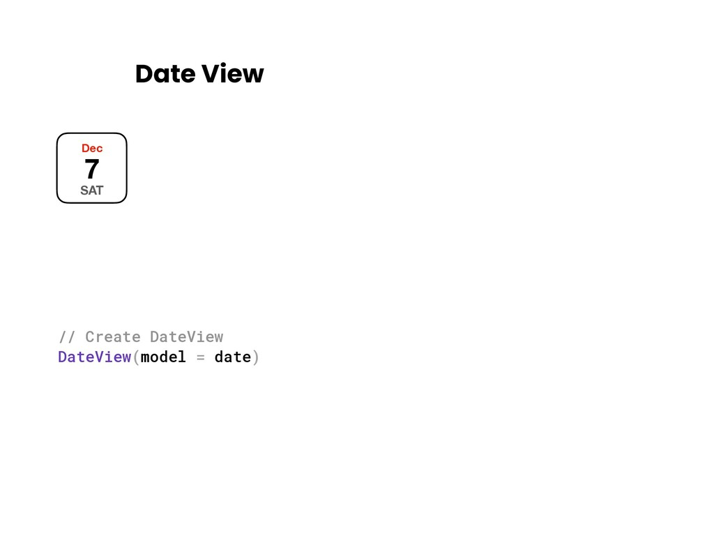 Date View Dec 7 SAT // Create DateView DateView...