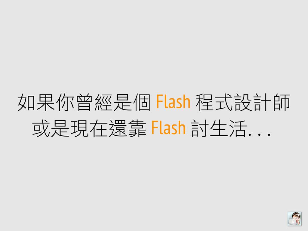 如果你曾經是個 Flash 程式設計師 或是現在還靠 Flash 討生活...