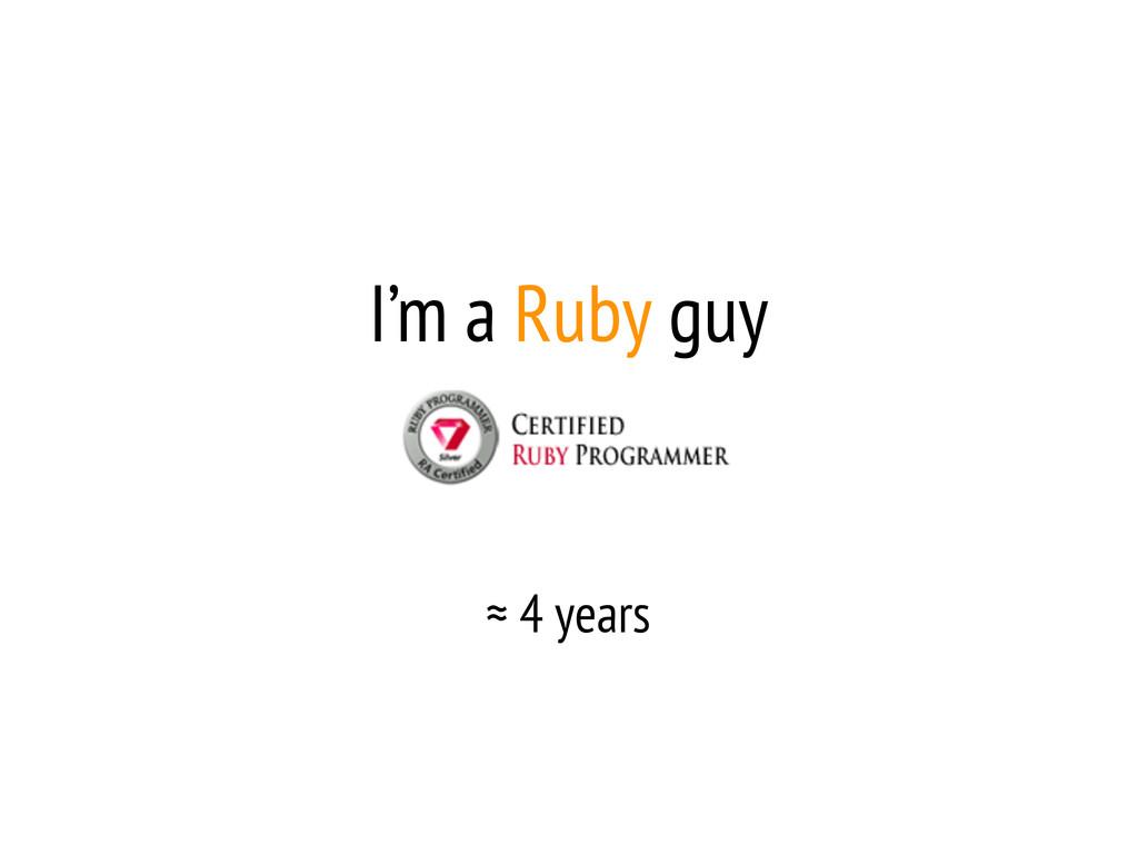 I'm a Ruby guy ≈ 4 years