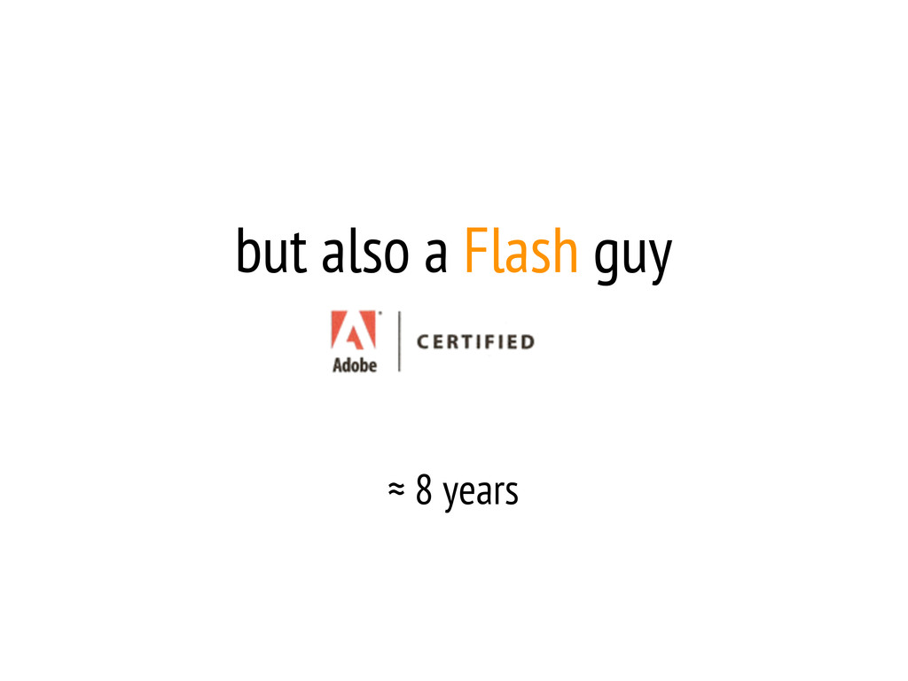 but also a Flash guy ≈ 8 years