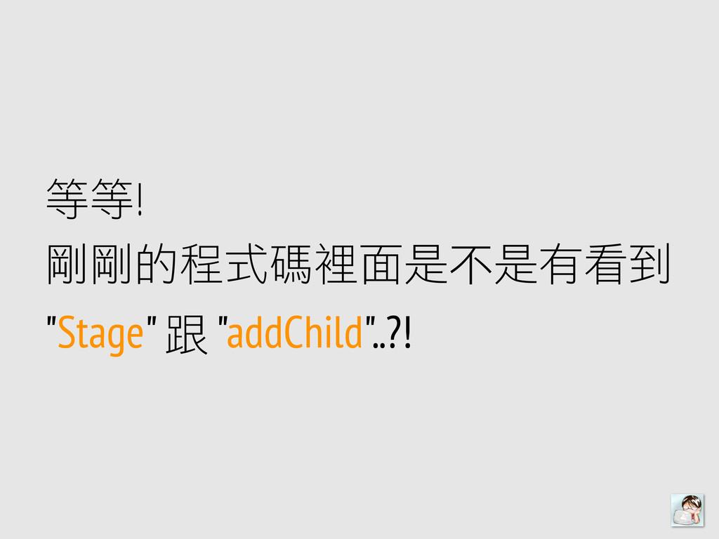 """等等! 剛剛的程式碼裡裡面是不不是㈲㊒有看到 """"Stage"""" 跟 """"addChild""""..?!"""