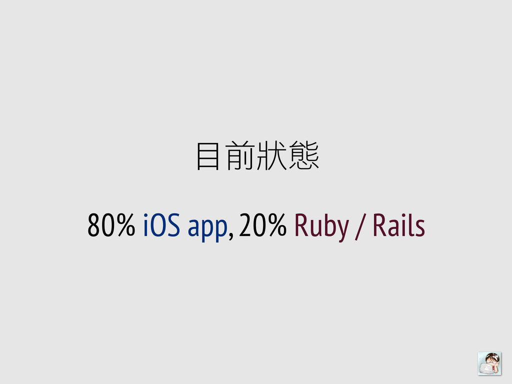目前狀狀態 80% iOS app, 20% Ruby / Rails