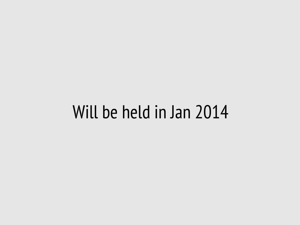 Will be held in Jan 2014