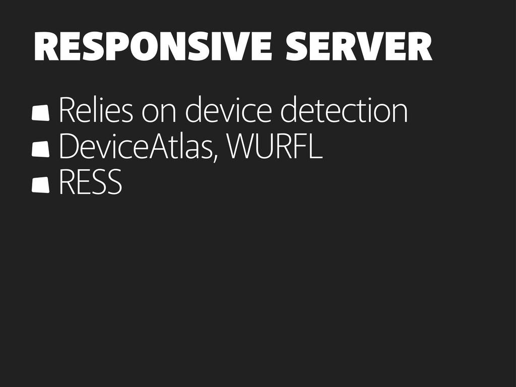 RESPONSIVE SERVER Relies on device detection De...