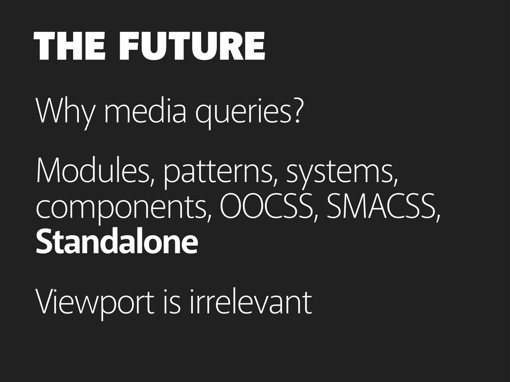 Why media queries? THE FUTURE Modules, patterns...
