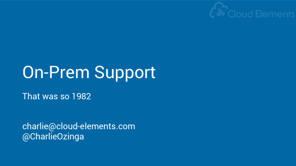 On-Prem Support That was so 1982 charlie@cloud-...