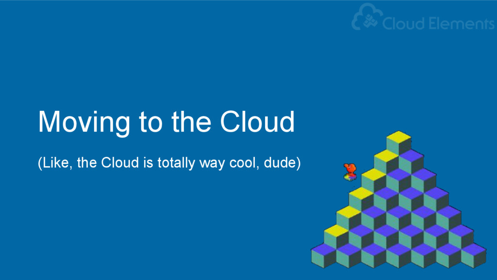 Moving to the Cloud (Like, the Cloud is totally...