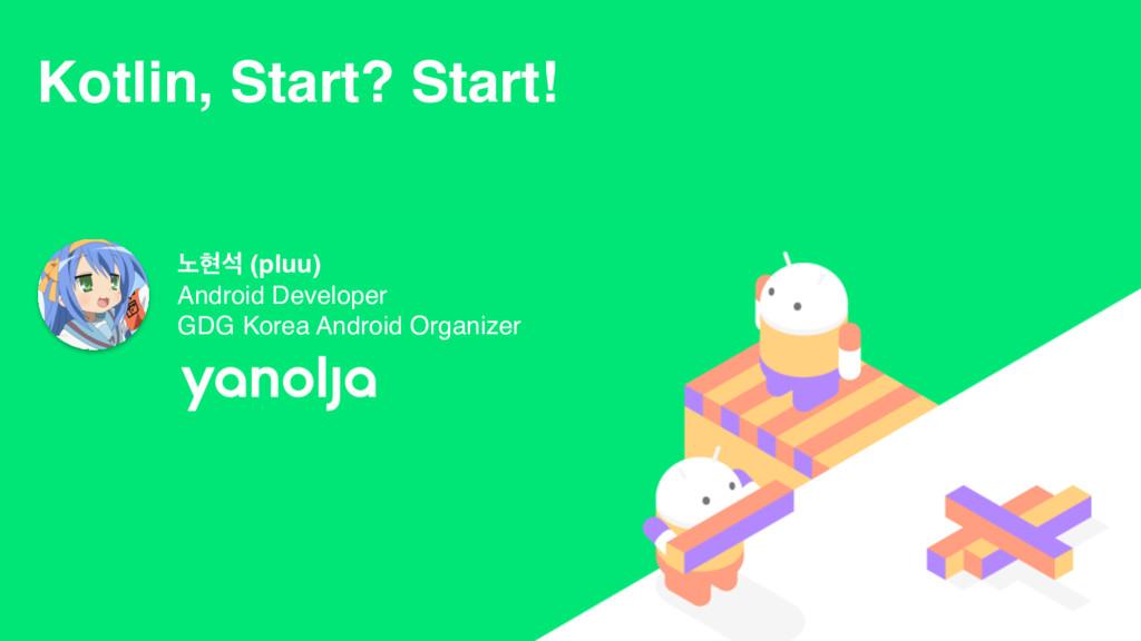 Kotlin, Start? Start! ֢അࢳ (pluu) Android Develo...