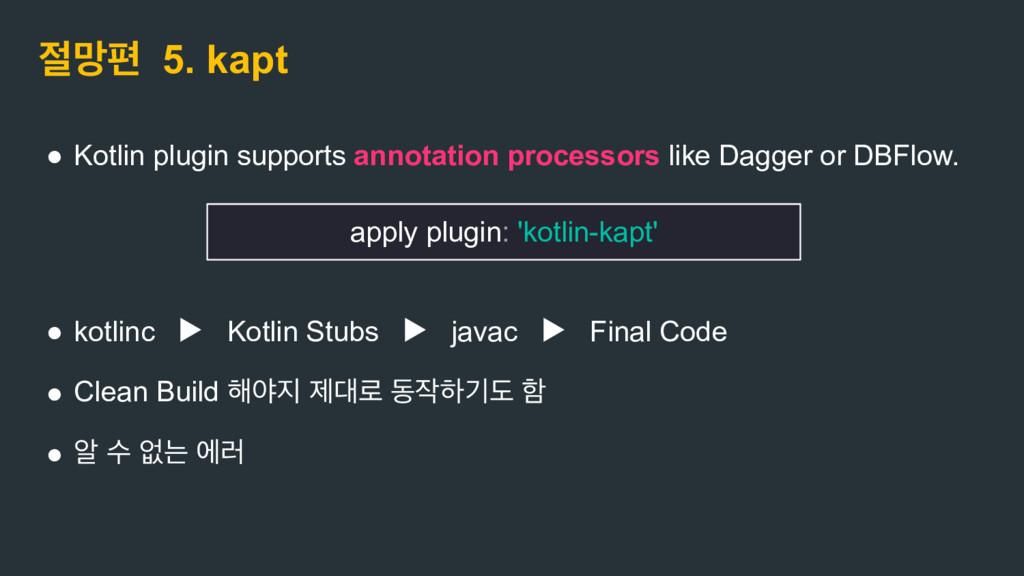 ݎಞ 5. kapt ● Kotlin plugin supports annotation...