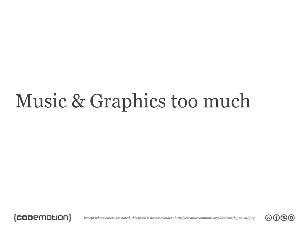 Music & Graphics too much