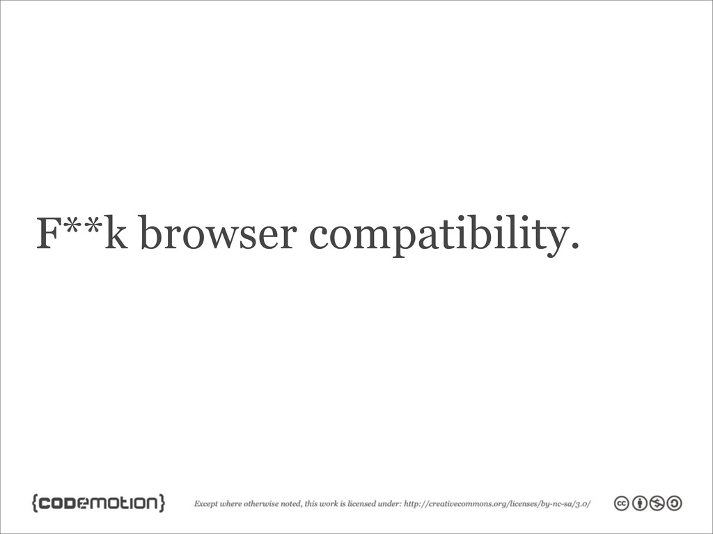 F**k browser compatibility.