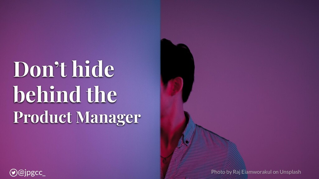 Don't hide behind the Product Manager Photo by ...
