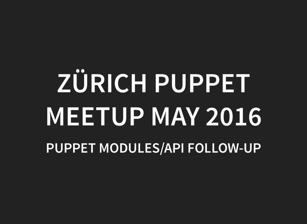 ZÜRICH PUPPET MEETUP MAY 2016 PUPPET MODULES/AP...