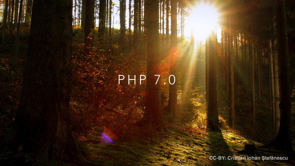 P H P 7 . 0 CC-BY: Cristian Iohan Ştefănescu
