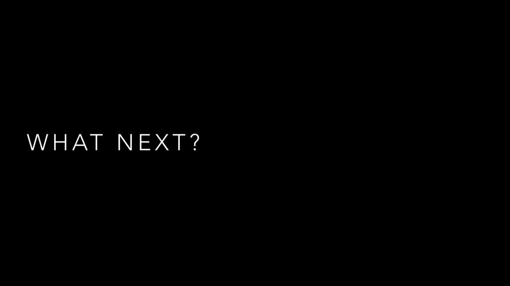 W H AT N E X T ?