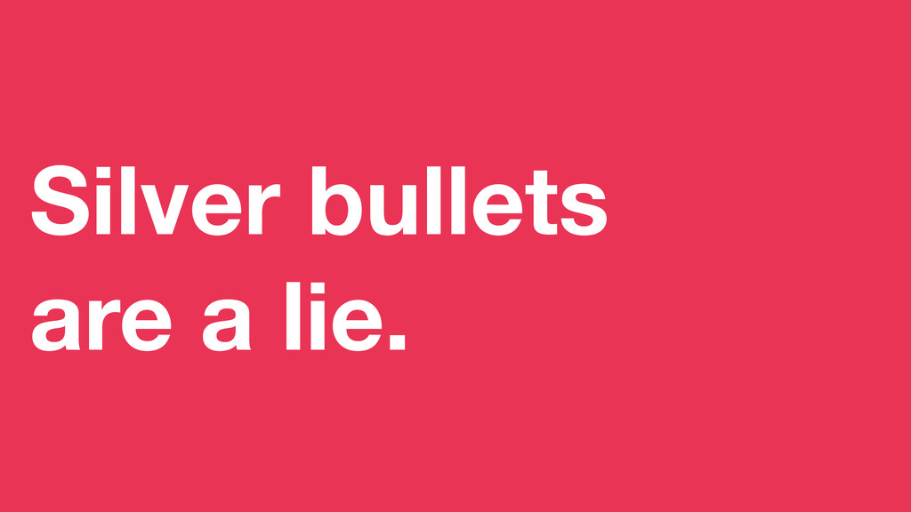 Silver bullets are a lie.