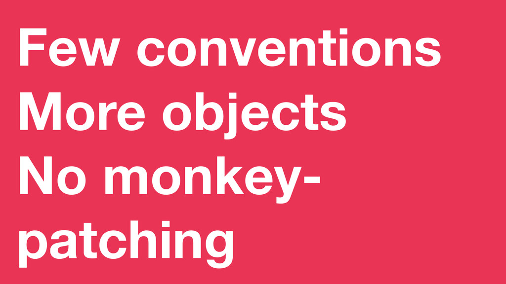 Few conventions More objects No monkey- patching