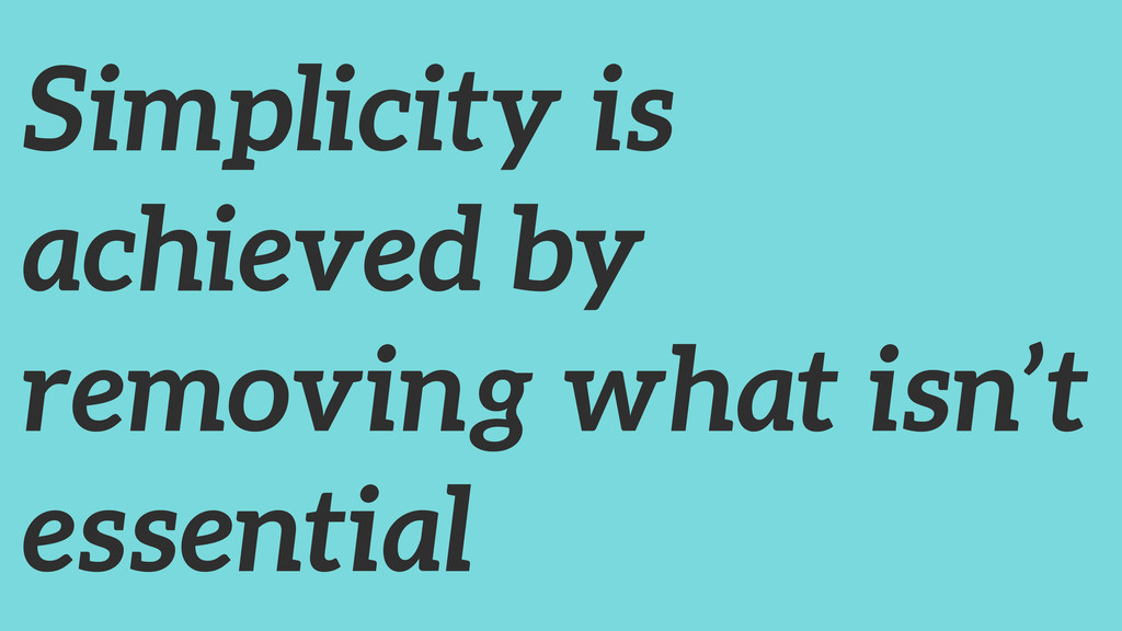 Simplicity is achieved by removing what isn't e...