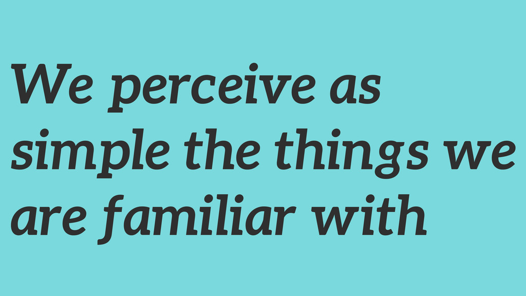 We perceive as simple the things we are familia...