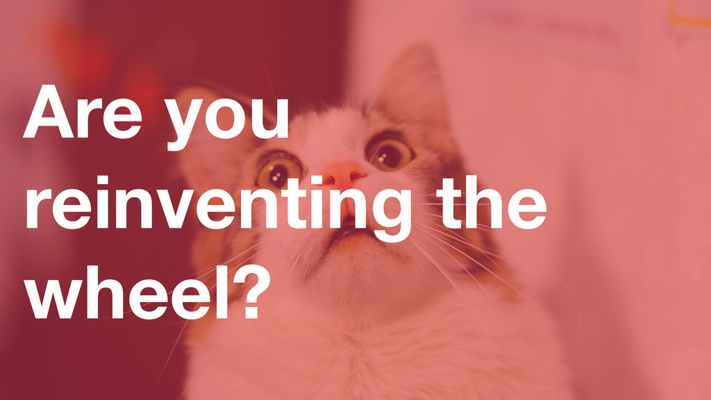 Are you reinventing the wheel?