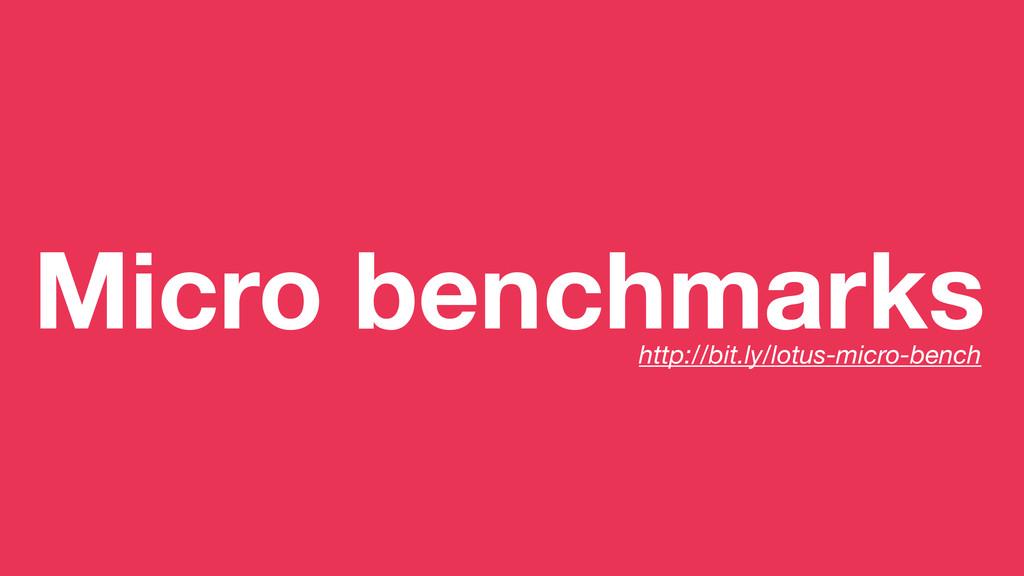 Micro benchmarks http://bit.ly/lotus-micro-bench