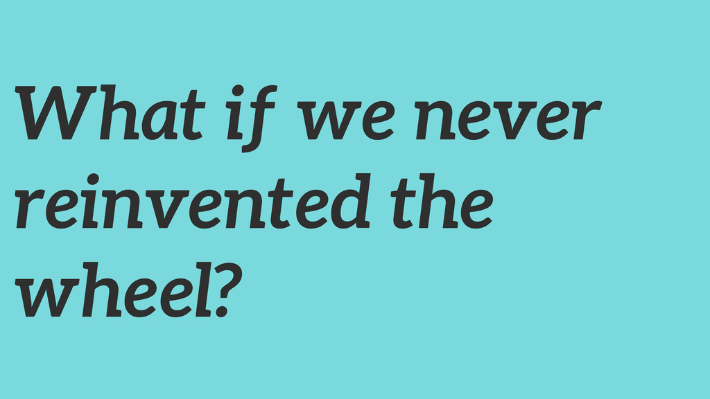 What if we never reinvented the wheel?