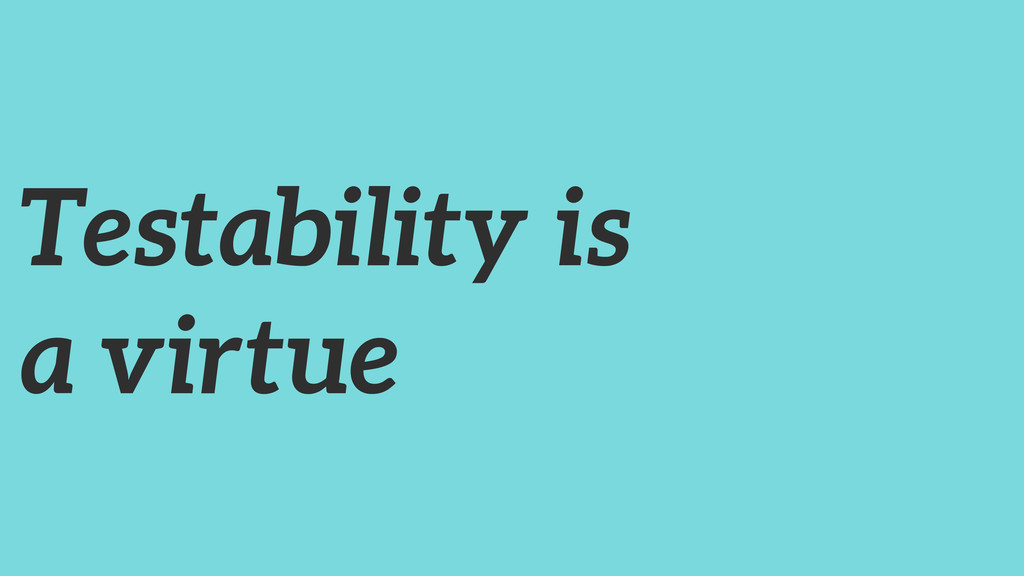 Testability is a virtue