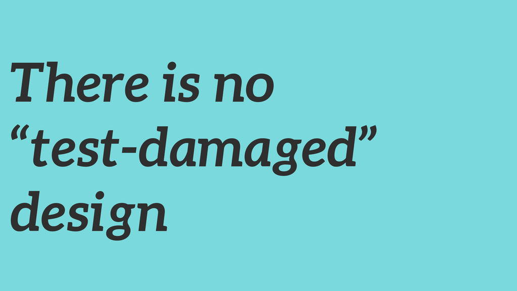 """There is no """"test-damaged"""" design"""