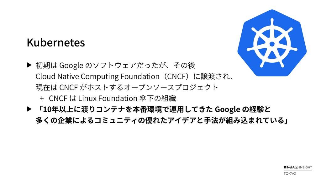 Kubernetes ▶ 初期は Google のソフトウェアだったが、その後 Cloud N...