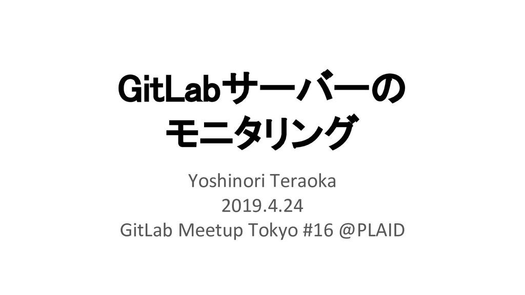 GitLabサーバーの モニタリング Yoshinori Teraoka 2019.4.2...