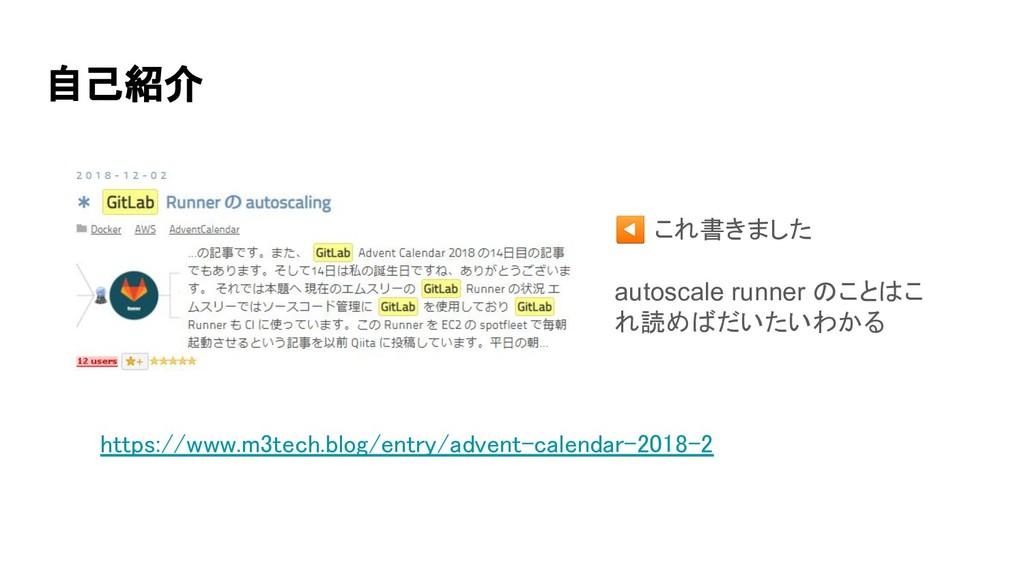 自己紹介 ◀ これ書きました autoscale runner のことはこ れ読めばだいたい...