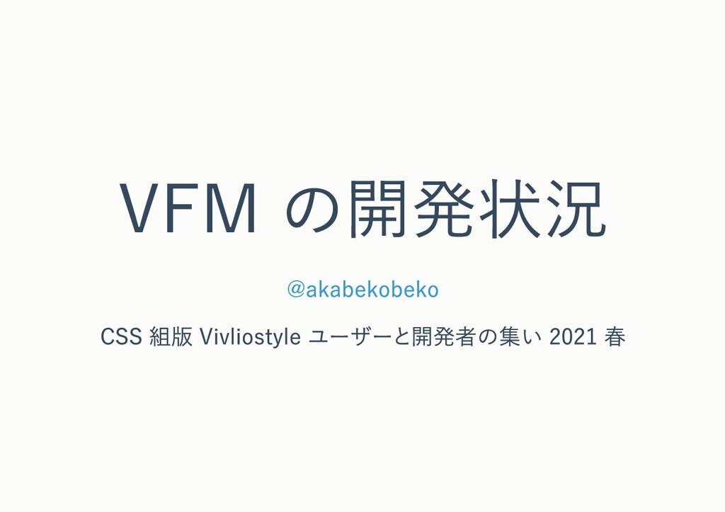VFM の開発状況 @akabekobeko CSS 組版 Vivliostyle ユーザーと...