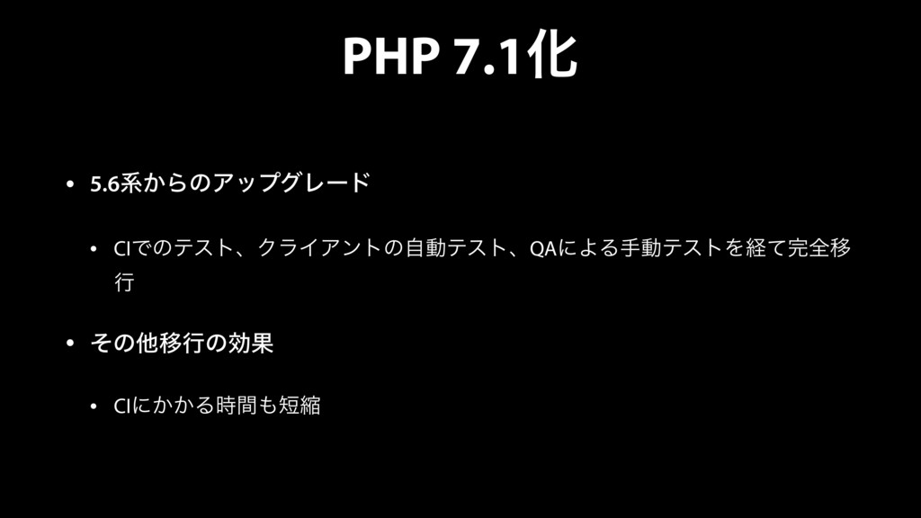 PHP 7.1Խ • 5.6ܥ͔ΒͷΞοϓάϨʔυ • CIͰͷςετɺΫϥΠΞϯτͷࣗಈςε...