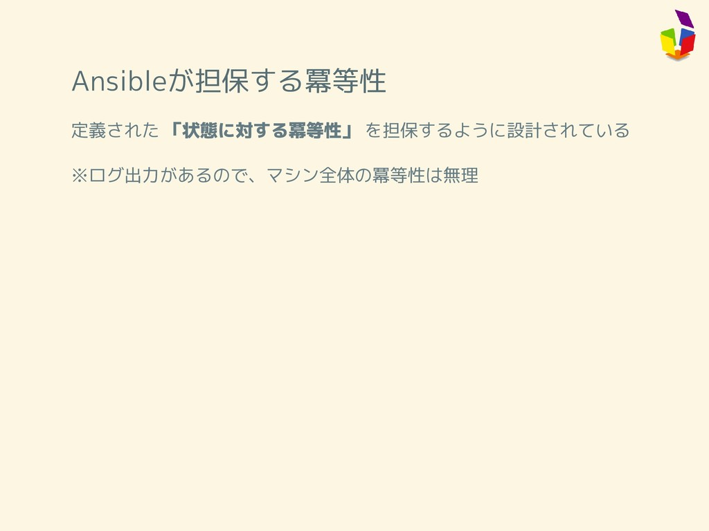 Ansibleが担保する冪等性 定義された 「状態に対する冪等性」 を担保するように設計されて...