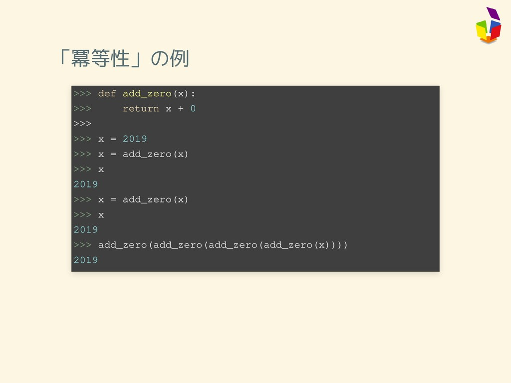 「冪等性」の例 >>> def add_zero(x): >>> return x + 0 >...