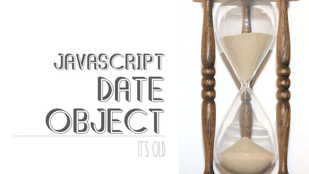 @mybluewristband JAVASCRIPT DATE OBJECT It's old