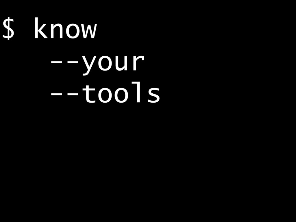 $ know --your --tools
