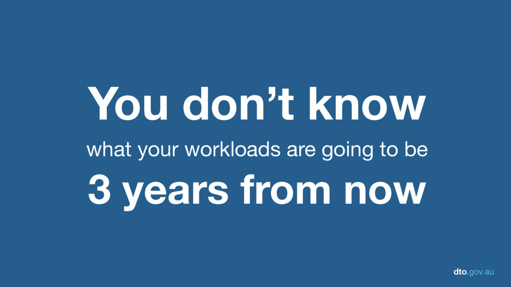 dto.gov.au You don't know   what your workloads...