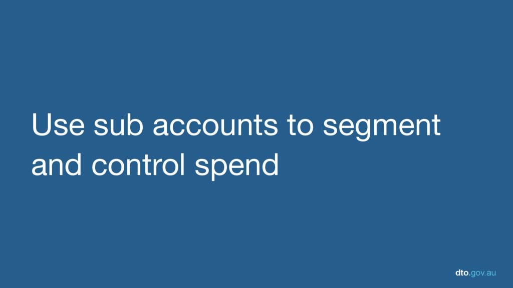 dto.gov.au Use sub accounts to segment and cont...