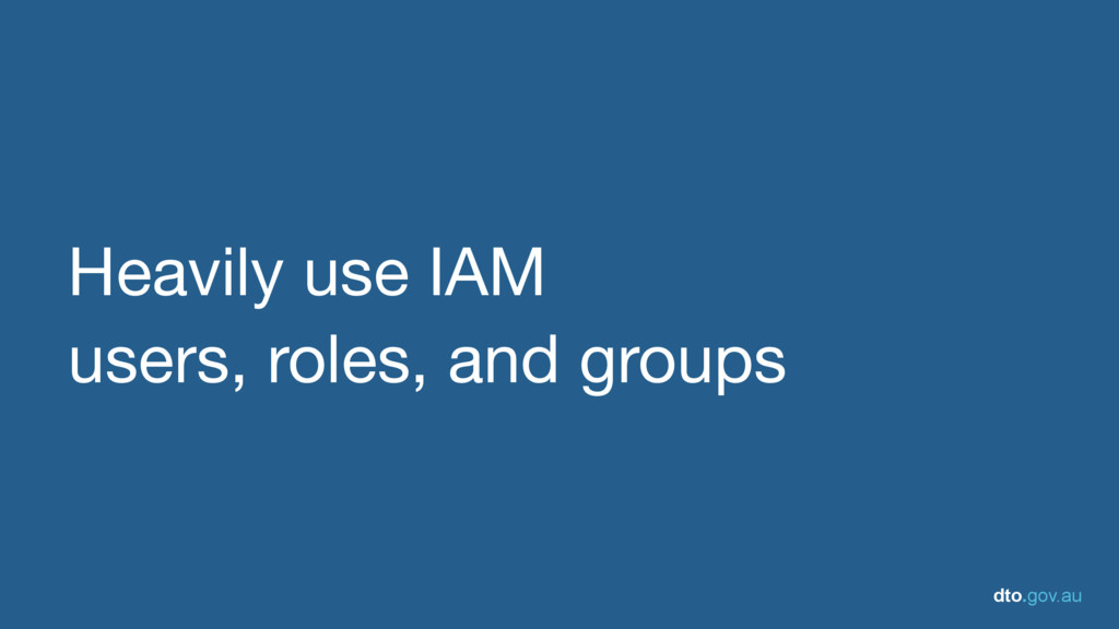 dto.gov.au Heavily use IAM   users, roles, and ...