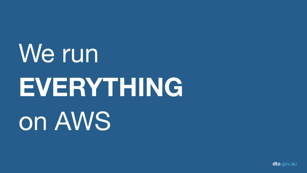 dto.gov.au We run   EVERYTHING on AWS