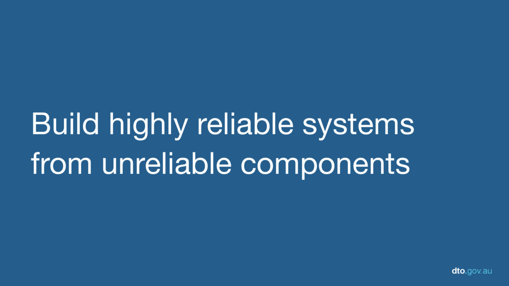 dto.gov.au Build highly reliable systems from u...