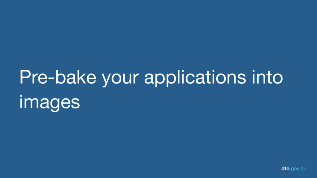 dto.gov.au Pre-bake your applications into imag...