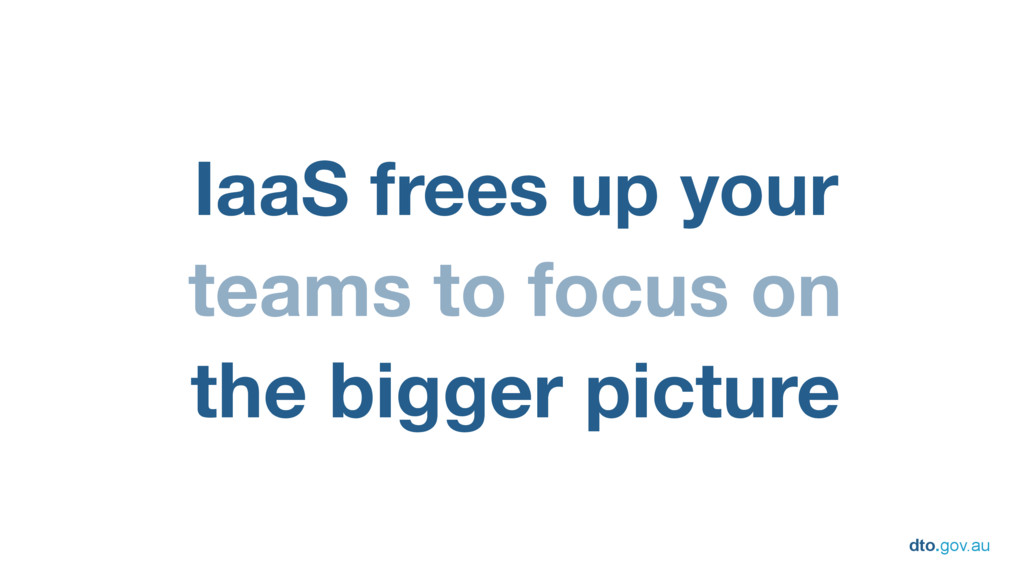 dto.gov.au IaaS frees up your teams to focus on...