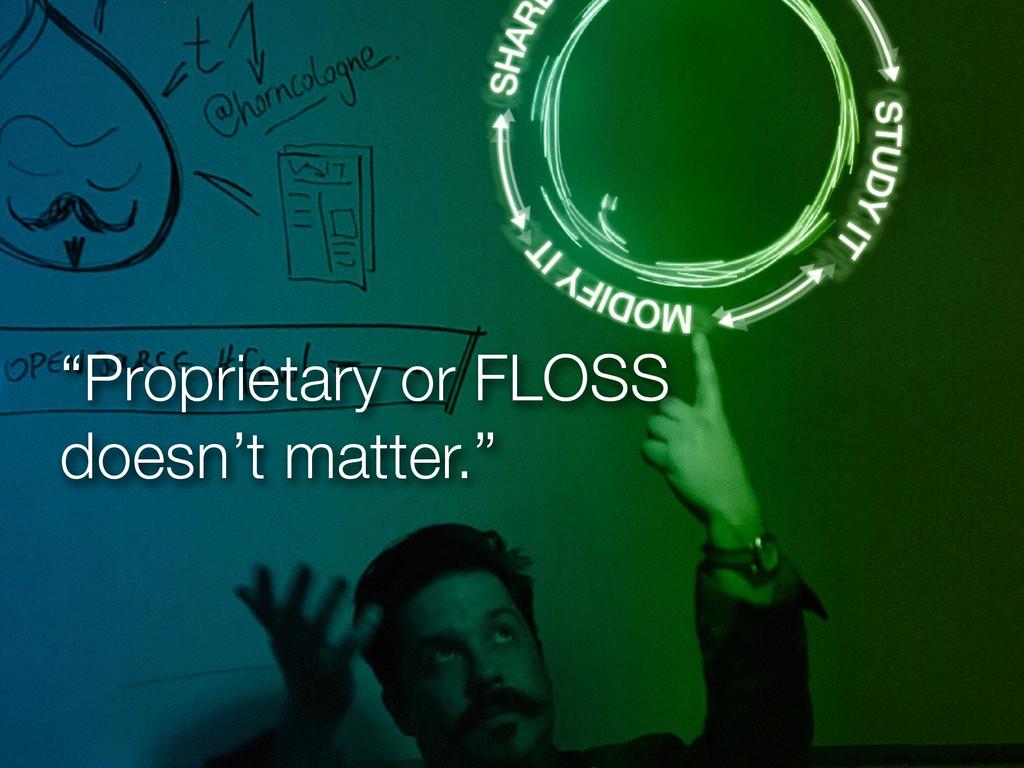 """Proprietary or FLOSS doesn't matter."""